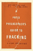 Field Philosopher's Guide To Fracking book by Adam Briggle