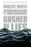 Gusher of Lies / Energy Independence book by Robert Bryce